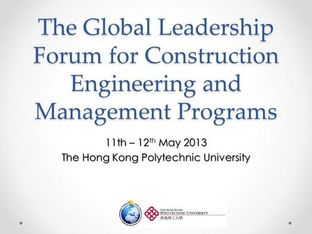 The Global Leadership Forum for Construction Engineering and Management Programs 11th – 12 th May 2013 The Hong Kong Polytechnic University.