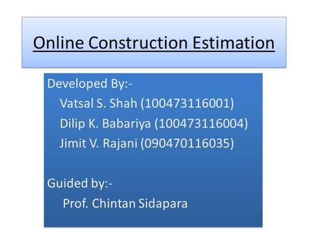 Online Construction Estimation Developed By:- Vatsal S. Shah (100473116001) Dilip K. Babariya (100473116004) Jimit V. Rajani (090470116035) Guided by:-