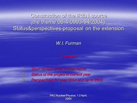 PAC Nuclear Physics, 1-2 April, 2004 Construction of the IREN source (the theme 06-4-0993-94/2004). Status&perspectives-proposal on the extension W.I.