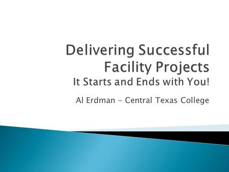 Delivering Successful Facility Projects It Starts and Ends with You!