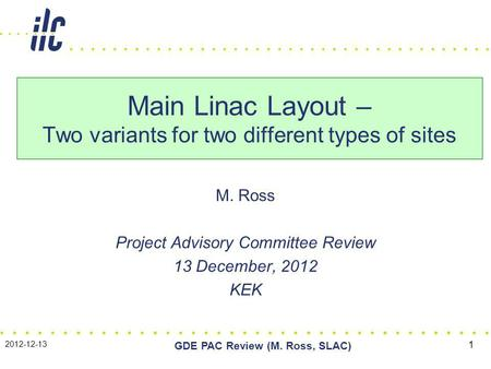 M. Ross Project Advisory Committee Review 13 December, 2012 KEK Main Linac Layout – Two variants for two different types of sites 2012-12-13 GDE PAC Review.