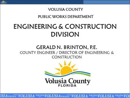 ENGINEERING & CONSTRUCTION DIVISION GERALD N. BRINTON, P.E. COUNTY ENGINEER / DIRECTOR OF ENGINEERING & CONSTRUCTION VOLUSIA COUNTY PUBLIC WORKS DEPARTMENT.