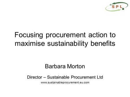 Focusing procurement action to maximise sustainability benefits Barbara Morton Director – Sustainable Procurement Ltd www.sustainableprocurement.eu.com.