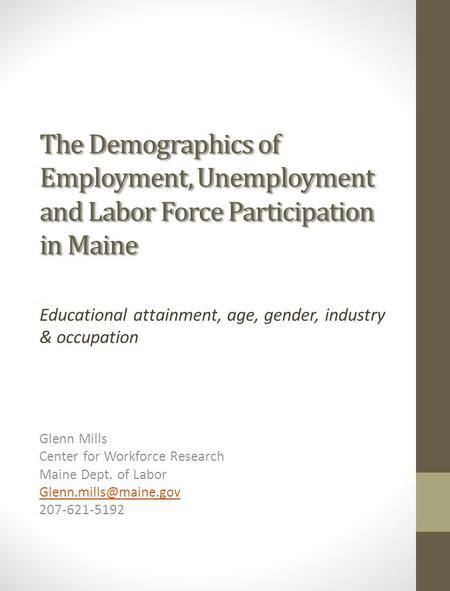The Demographics of Employment, Unemployment and Labor Force Participation in Maine Educational attainment, age, gender, industry & occupation Glenn Mills.