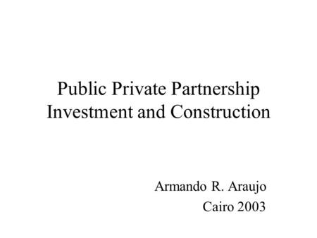 Public Private Partnership Investment and Construction Armando R. Araujo Cairo 2003.