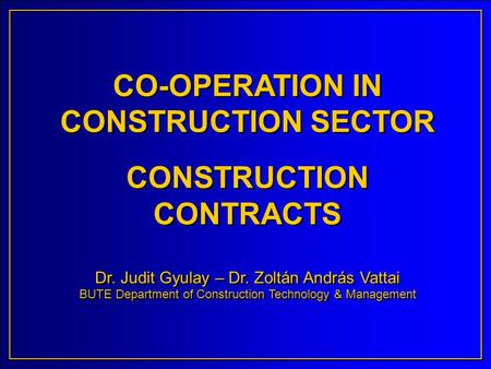 CO-OPERATION IN CONSTRUCTION SECTOR CONSTRUCTION CONTRACTS Dr. Judit Gyulay – Dr. Zoltán András Vattai BUTE Department of Construction Technology & Management.