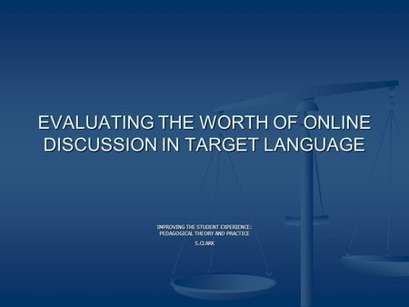 EVALUATING THE WORTH OF ONLINE DISCUSSION IN TARGET LANGUAGE IMPROVING THE STUDENT EXPERIENCE: PEDAGOGICAL THEORY AND PRACTICE S.CLARK.