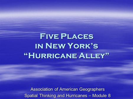 Five Places in New Yorks Hurricane Alley Association of American Geographers Spatial Thinking and Hurricanes – Module 8.