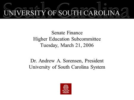 Senate <strong>Finance</strong> Higher Education Subcommittee Tuesday, March 21, 2006 Dr. Andrew A. Sorensen, President University of South Carolina System.