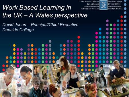 Work Based Learning in the UK – A Wales perspective – June 2013 Work Based Learning in the UK – A Wales perspective David Jones – Principal/Chief Executive.
