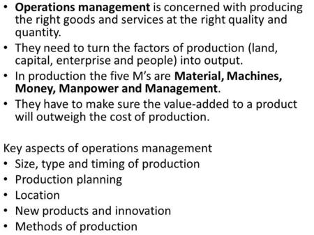 Operations management is concerned with producing the right goods and services at the right quality and quantity. They need to turn the factors of production.