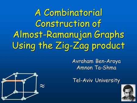 A Combinatorial Construction of Almost-Ramanujan Graphs Using the Zig-Zag product Avraham Ben-Aroya Avraham Ben-Aroya Amnon Ta-Shma Amnon Ta-Shma Tel-Aviv.