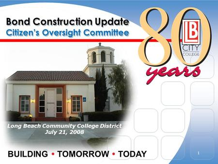 Bond Construction Update Citizens Oversight Committee Long Beach Community College District July 21, 2008 BUILDING TOMORROW TODAY 1.