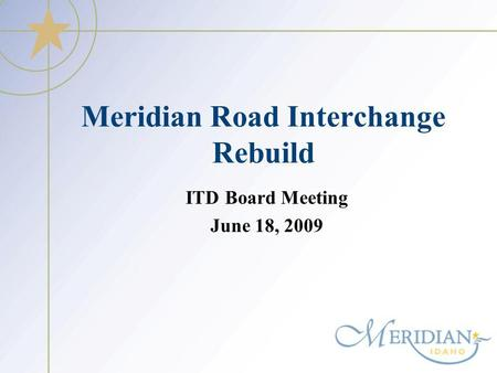 Meridian Road Interchange Rebuild ITD Board Meeting June 18, 2009.