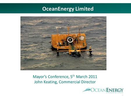 1 OceanEnergy Limited Mayors Conference, 5 th March 2011 John Keating, Commercial Director.