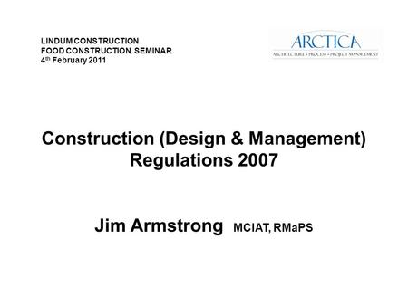 Construction (Design & Management) Regulations 2007 Jim Armstrong MCIAT, RMaPS LINDUM CONSTRUCTION FOOD CONSTRUCTION SEMINAR 4 th February 2011.