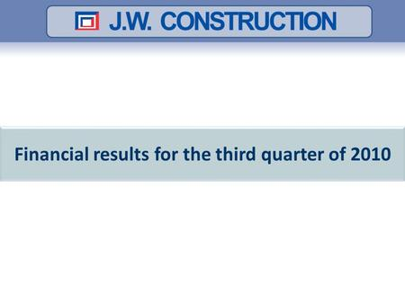 Financial results for the third quarter of 2010. Contents The most significant events in Q3 2010 The numbers of the Company - Q3 2010 J.W. Construction.