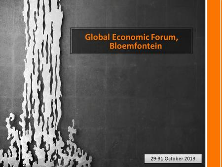 Global Economic Forum, Bloemfontein 29-31 October 2013.
