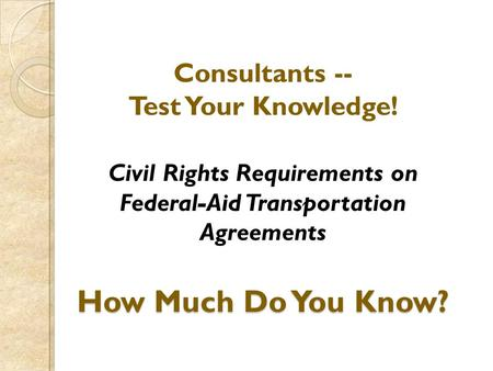 How Much Do You Know? Consultants -- Test Your Knowledge! Civil Rights Requirements on Federal-Aid Transportation Agreements How Much Do You Know?