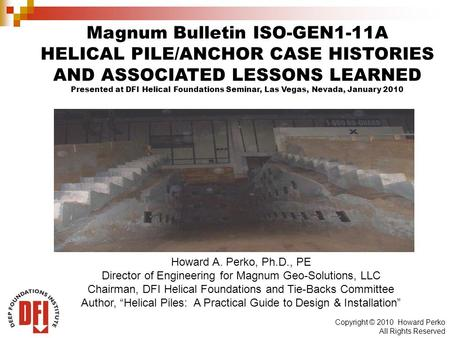 Copyright © 2010 Howard Perko All Rights Reserved Magnum Bulletin ISO-GEN1-11A HELICAL PILE/ANCHOR CASE HISTORIES AND ASSOCIATED LESSONS LEARNED Presented.