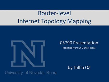 University of Nevada, Reno Router-level Internet Topology Mapping CS790 Presentation Modified from Dr. Gunes slides by Talha OZ.