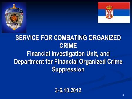 1 SERVICE FOR COMBATING ORGANIZED CRIME Financial Investigation Unit, and Department for Financial Organized Crime Suppression 3-6.10.2012.