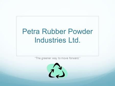Petra Rubber Powder Industries Ltd. The greener way to move forward.