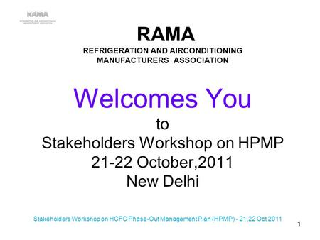 Welcomes You to Stakeholders Workshop on HPMP 21-22 October,2011 New Delhi RAMA REFRIGERATION AND AIRCONDITIONING MANUFACTURERS ASSOCIATION 11 Stakeholders.