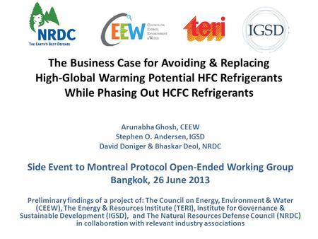 The Business Case for Avoiding & Replacing High-Global Warming Potential HFC Refrigerants While Phasing Out HCFC Refrigerants Arunabha Ghosh, CEEW Stephen.