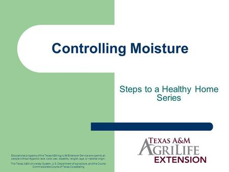Controlling Moisture Steps to a Healthy Home Series Educational programs of the Texas A&M AgriLife Extension Service are open to all people without regard.