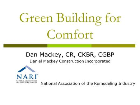 Green Building for Comfort Dan Mackey, CR, CKBR, CGBP Daniel Mackey Construction Incorporated National Association of the Remodeling Industry.