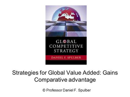 Strategies for Global Value Added: Gains Comparative advantage © Professor Daniel F. Spulber.