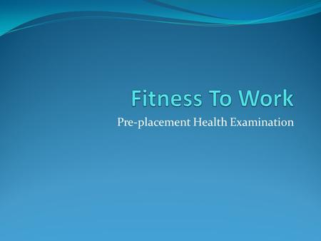Pre-placement Health Examination. What? objective assessments of the health of employees in relation to their specific jobs, in order to ensure they can.