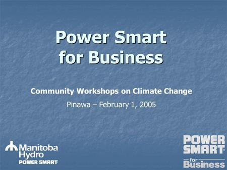 Power Smart for Business Community Workshops on Climate Change Pinawa – February 1, 2005.