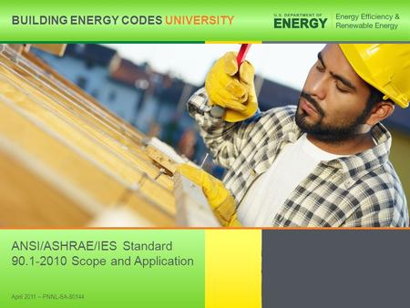 BUILDING ENERGY CODES UNIVERSITYwww.energycodes.gov/BECU 1 BUILDING ENERGY CODES UNIVERSITY ANSI/ASHRAE/IES Standard 90.1-2010 Scope and Application April.