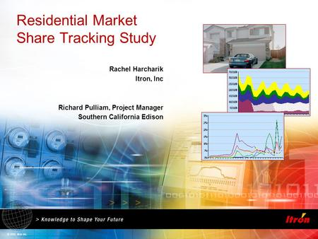 © 2005, Itron Inc. Residential Market Share Tracking Study Rachel Harcharik Itron, Inc Richard Pulliam, Project Manager Southern California Edison.