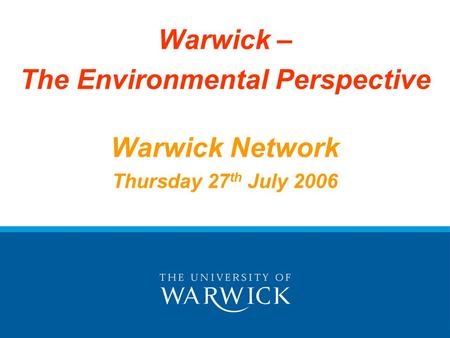 Warwick – The Environmental Perspective Warwick Network Thursday 27 th July 2006.