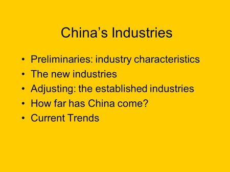 Chinas Industries Preliminaries: industry characteristics The new industries Adjusting: the established industries How far has China come? Current Trends.