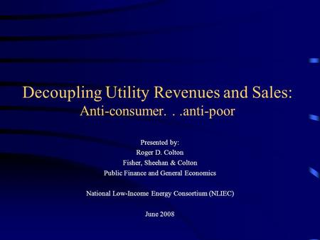 Decoupling Utility Revenues and Sales: Anti-consumer...anti-poor Presented by: Roger D. Colton Fisher, Sheehan & Colton Public Finance and General Economics.