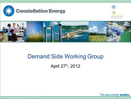 Demand Side Working Group April 27 th, 2012. © 2008. CONSTELLATION ENERGY GROUP, INC. THE OFFERING DESCRIBED IN THIS PRESENTATION IS SOLD AND CONTRACTED.
