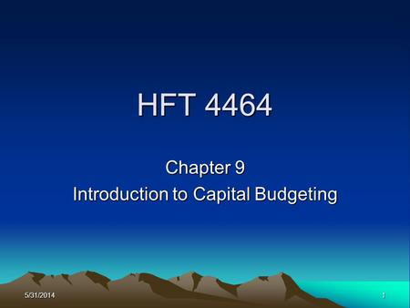 5/31/20141 HFT 4464 Chapter 9 Introduction to Capital Budgeting.