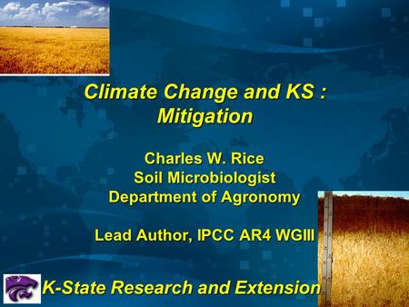 Climate Change and KS : Mitigation Charles W. Rice Soil Microbiologist Department of Agronomy Lead Author, IPCC AR4 WGIII K-State Research and Extension.