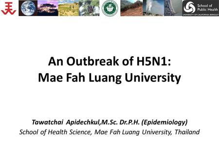 An Outbreak of H5N1: Mae Fah Luang University Tawatchai Apidechkul,M.Sc. Dr.P.H. (Epidemiology) School of Health Science, Mae Fah Luang University, Thailand.