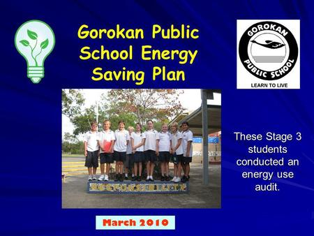 Gorokan Public School Energy Saving Plan Put your school logo here March 2010 These Stage 3 students conducted an energy use audit.