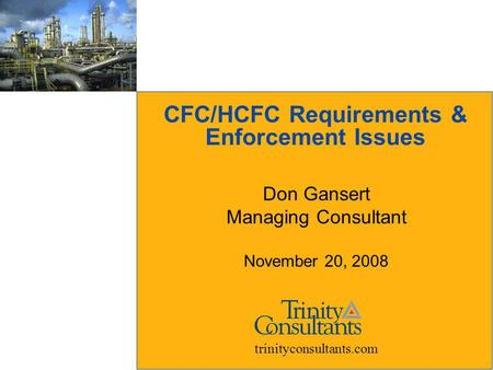 CFC/HCFC Requirements & Enforcement Issues Don Gansert Managing Consultant November 20, 2008 trinityconsultants.com.