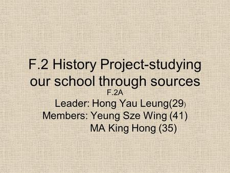 F.2 History Project-studying our school through sources F.2A Leader: Hong Yau Leung(29 ) Members: Yeung Sze Wing (41) MA King Hong (35)