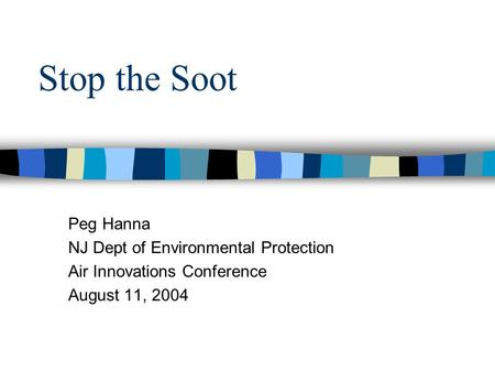 Stop the Soot Peg Hanna NJ Dept of Environmental Protection Air Innovations Conference August 11, 2004.