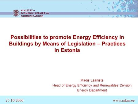 Possibilities to promote Energy Efficiency in Buildings by Means of Legislation – Practices in Estonia Madis Laaniste Head of Energy Efficiency and Renewables.