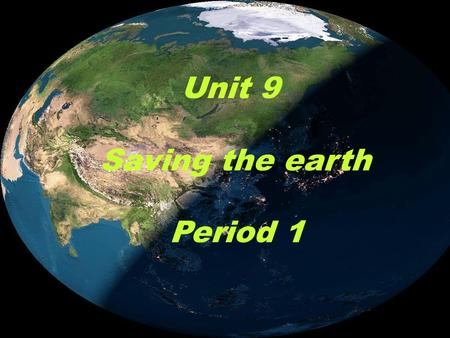Unit 9 Saving the earth Period 1.