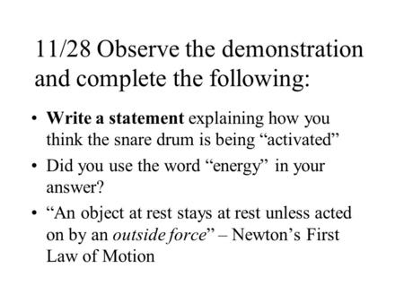 11/28 Observe the demonstration and complete the following: Write a statement explaining how you think the snare drum is being activated Did you use the.